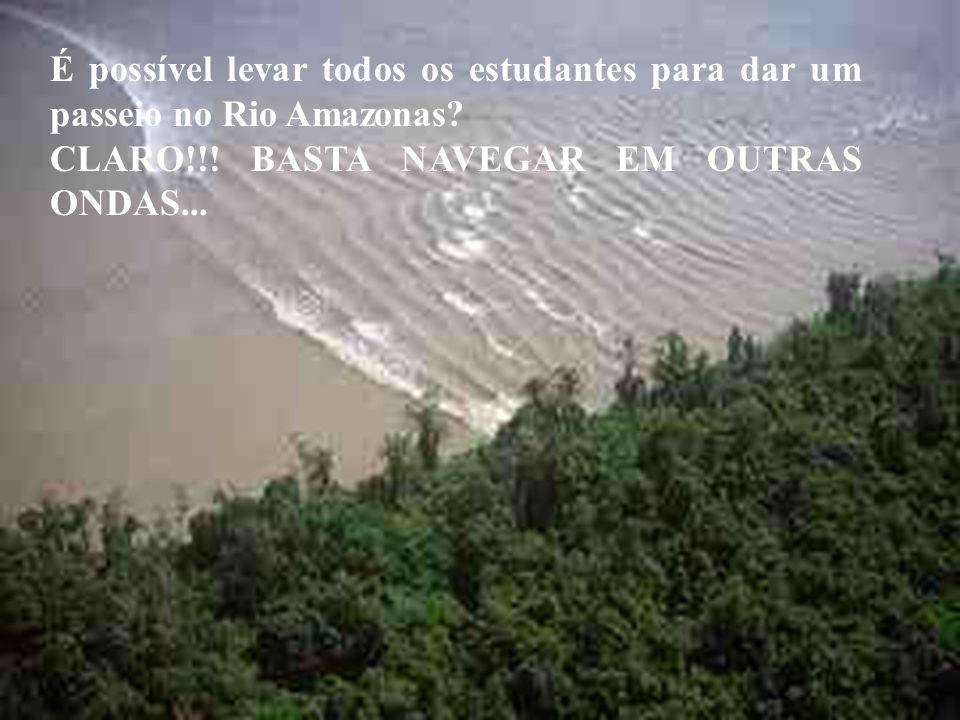 É possível levar todos os estudantes para dar um passeio no Rio Amazonas? CLARO!!! BASTA NAVEGAR EM OUTRAS ONDAS...