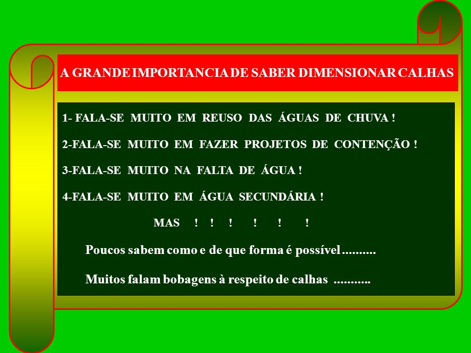 A GRANDE IMPORTANCIA DE SABER DIMENSIONAR CALHAS 1- FALA-SE MUITO EM REUSO DAS ÁGUAS DE CHUVA ! 2-FALA-SE MUITO EM FAZER PROJETOS DE CONTENÇÃO ! 3-FAL