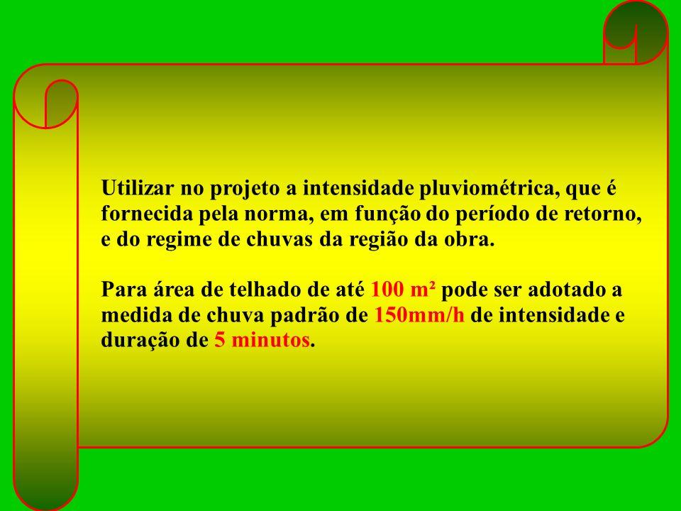 Utilizar no projeto a intensidade pluviométrica, que é fornecida pela norma, em função do período de retorno, e do regime de chuvas da região da obra.