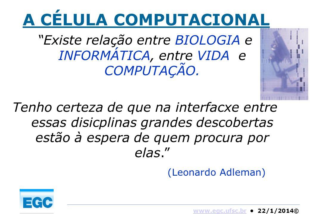 www.egc.ufsc.brwww.egc.ufsc.br 22/1/2014© A CÉLULA COMPUTACIONAL Existe relação entre BIOLOGIA e INFORMÁTICA, entre VIDA e COMPUTAÇÃO. Tenho certeza d