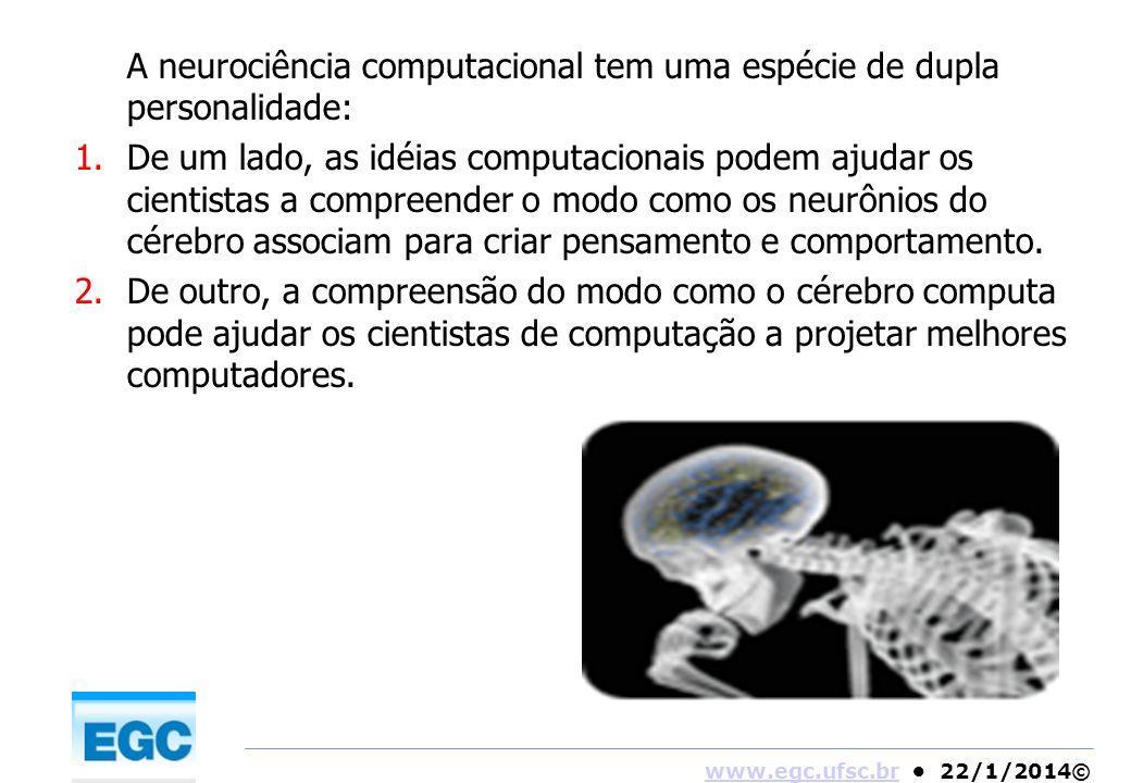 www.egc.ufsc.brwww.egc.ufsc.br 22/1/2014© A neurociência computacional tem uma espécie de dupla personalidade: 1.De um lado, as idéias computacionais