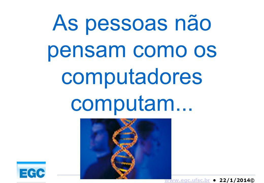 www.egc.ufsc.brwww.egc.ufsc.br 22/1/2014© As pessoas não pensam como os computadores computam...