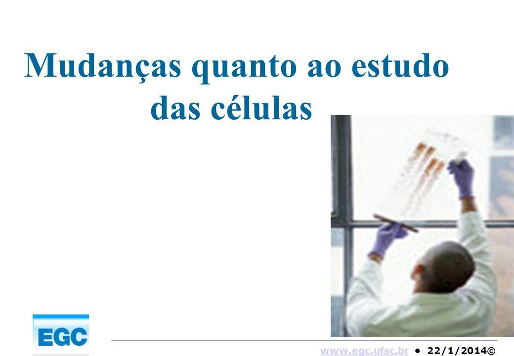www.egc.ufsc.brwww.egc.ufsc.br 22/1/2014© Mudanças quanto ao estudo das células