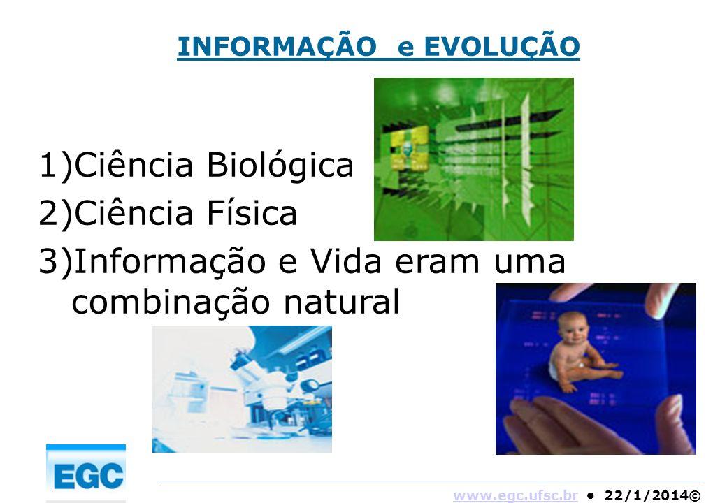 www.egc.ufsc.brwww.egc.ufsc.br 22/1/2014© INFORMAÇÃO e EVOLUÇÃO 1)Ciência Biológica 2)Ciência Física 3)Informação e Vida eram uma combinação natural