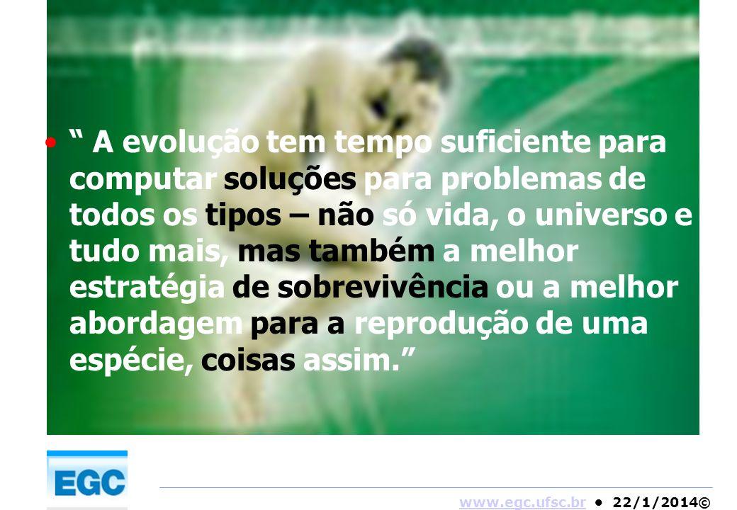 www.egc.ufsc.brwww.egc.ufsc.br 22/1/2014© A evolução tem tempo suficiente para computar soluções para problemas de todos os tipos – não só vida, o uni