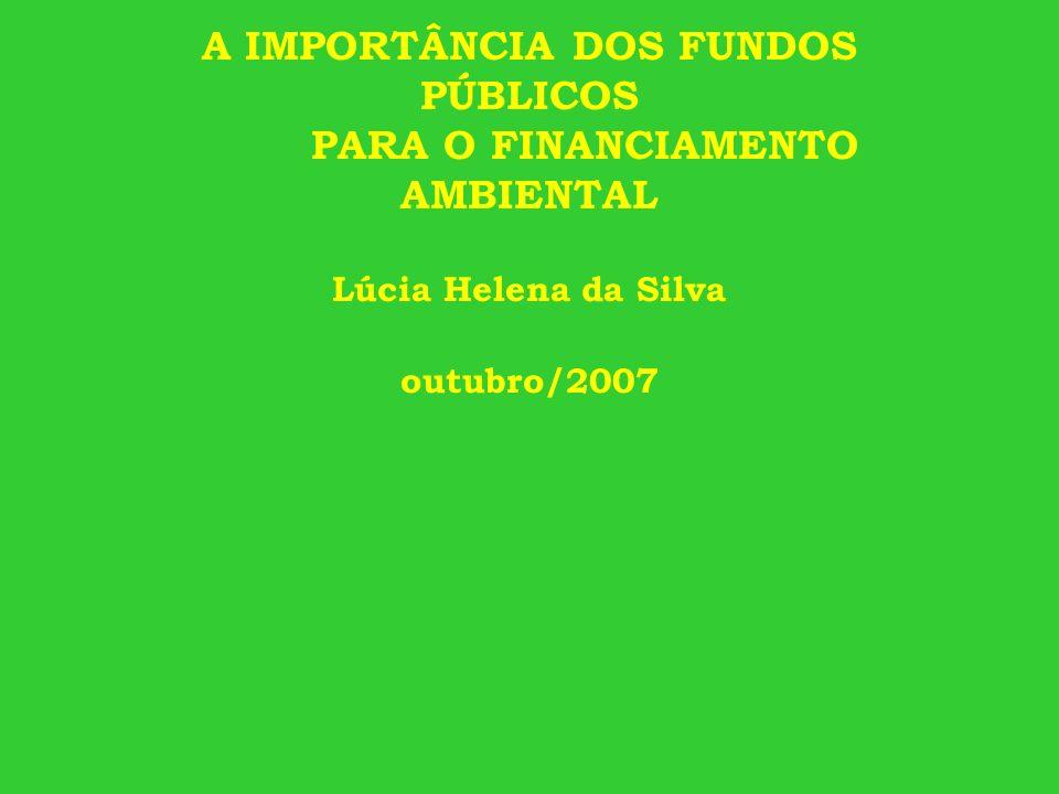A IMPORTÂNCIA DOS FUNDOS PÚBLICOS PARA O FINANCIAMENTO AMBIENTAL Lúcia Helena da Silva outubro/2007