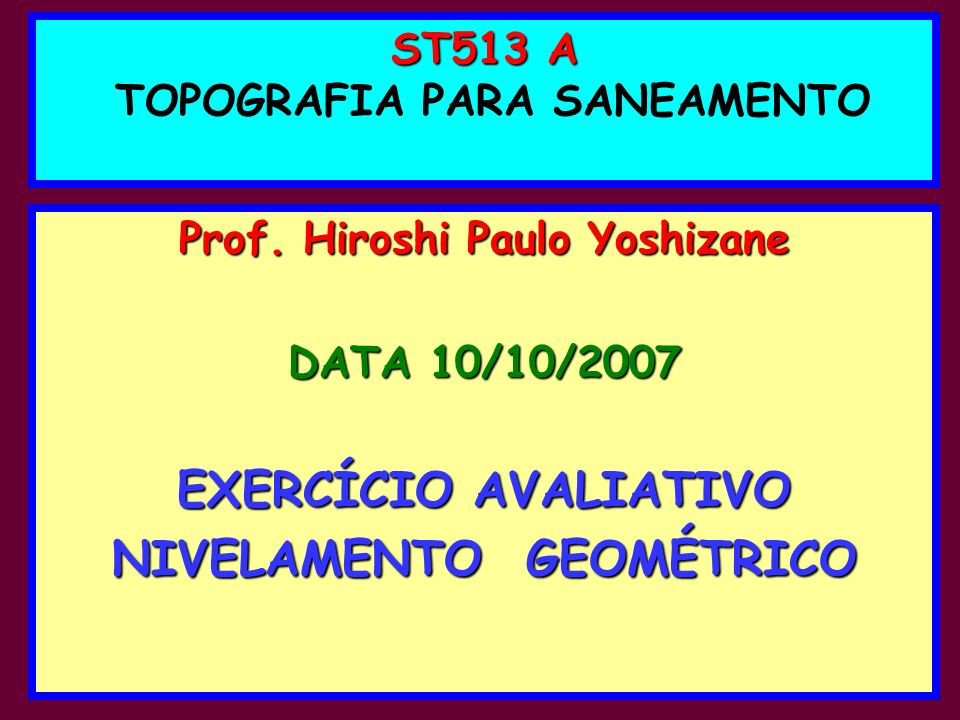ST513 A ST513 A TOPOGRAFIA PARA SANEAMENTO Prof. Hiroshi Paulo Yoshizane DATA 10/10/2007 EXERCÍCIO AVALIATIVO NIVELAMENTO GEOMÉTRICO