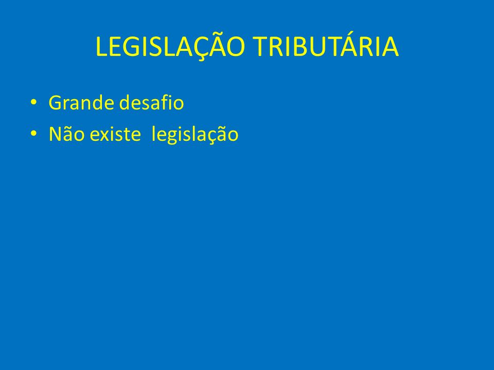LEGISLAÇÃO TRIBUTÁRIA Grande desafio Não existe legislação