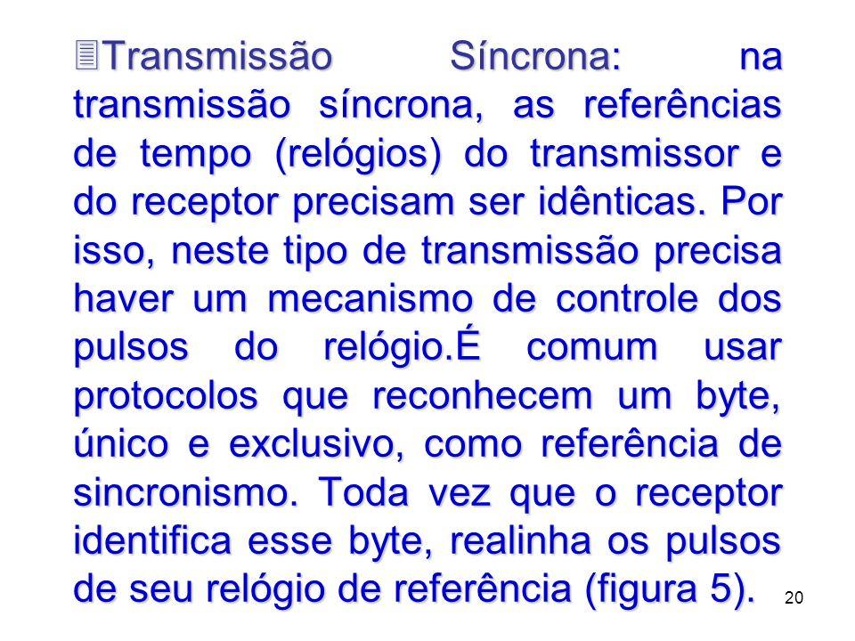 20 3Transmissão Síncrona: na transmissão síncrona, as referências de tempo (relógios) do transmissor e do receptor precisam ser idênticas. Por isso, n