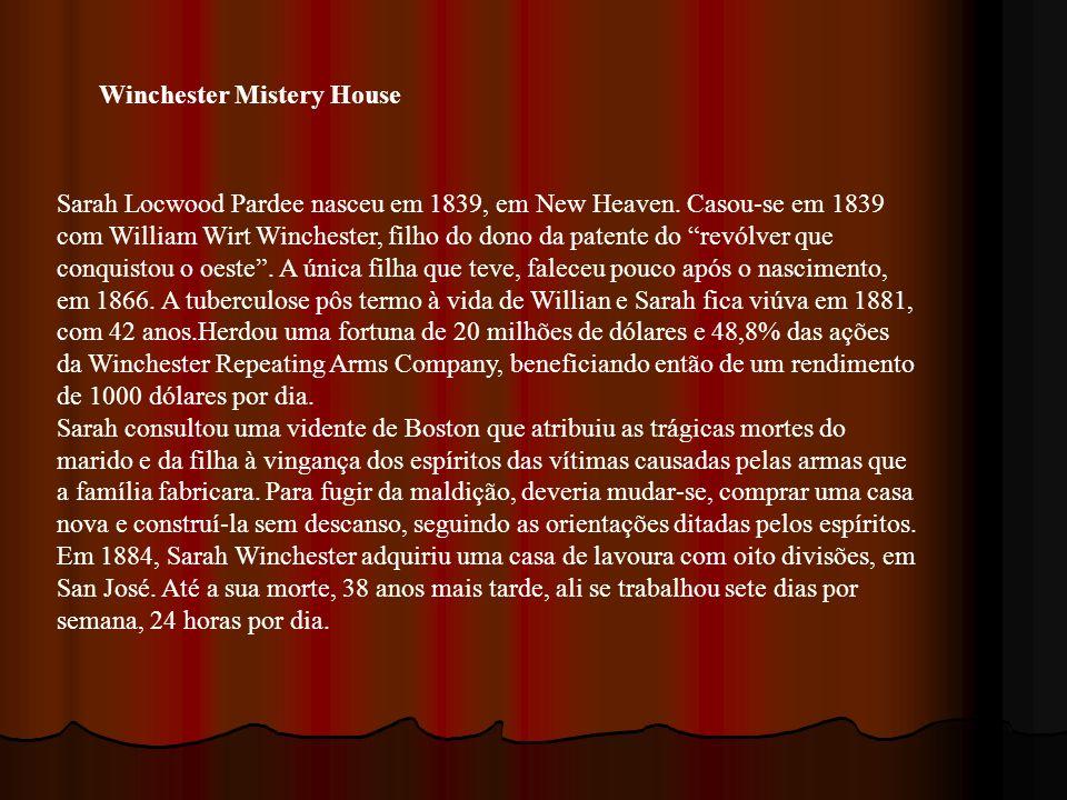 Winchester Mistery House Sarah Locwood Pardee nasceu em 1839, em New Heaven. Casou-se em 1839 com William Wirt Winchester, filho do dono da patente do