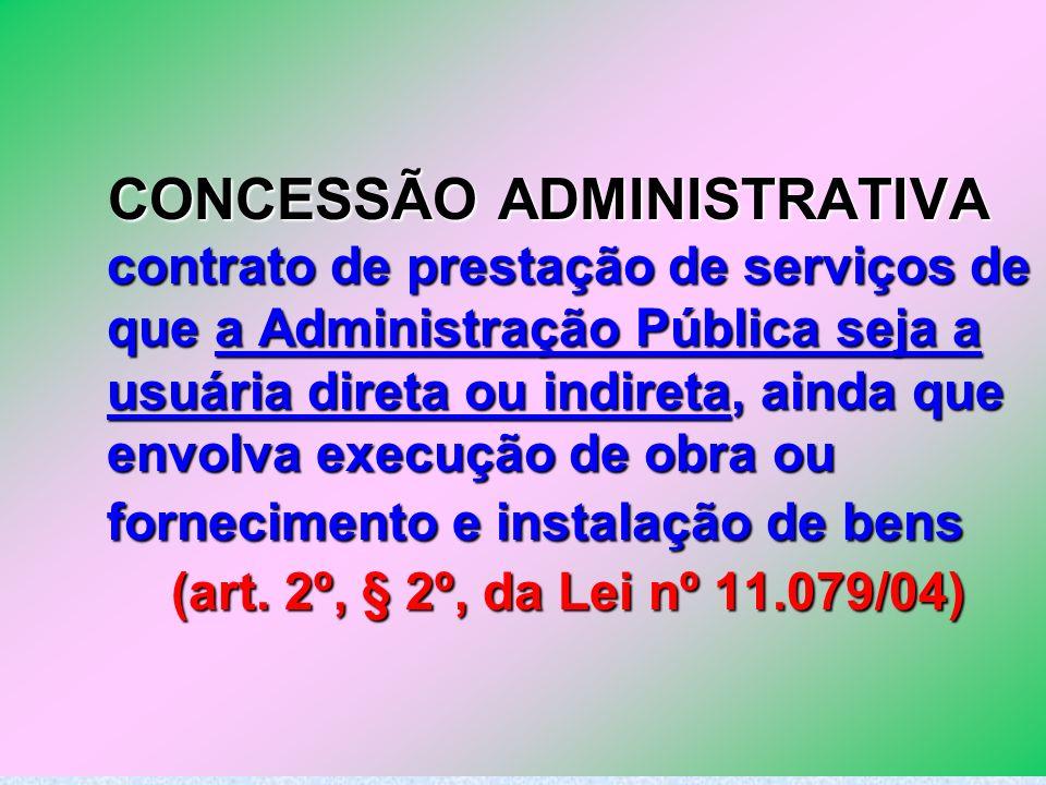 18 CONCESSÃO ADMINISTRATIVA contrato de prestação de serviços de que a Administração Pública seja a usuária direta ou indireta, ainda que envolva exec