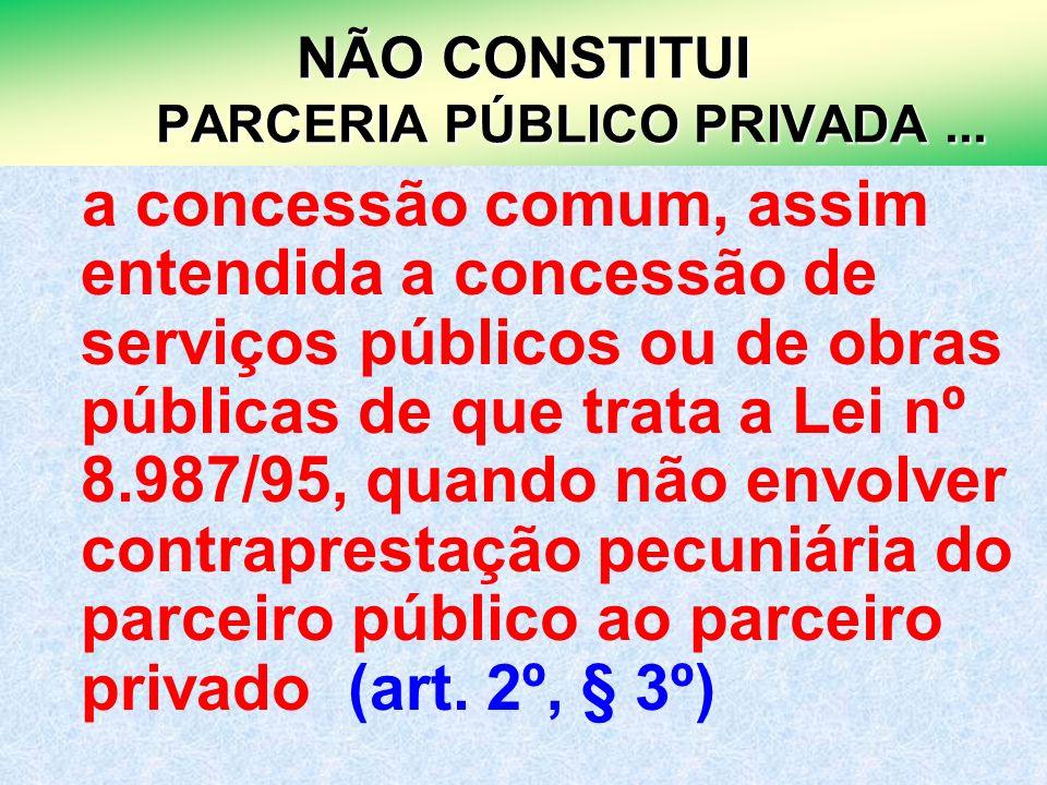 19 NÃO CONSTITUI PARCERIA PÚBLICO PRIVADA... a concessão comum, assim entendida a concessão de serviços públicos ou de obras públicas de que trata a L