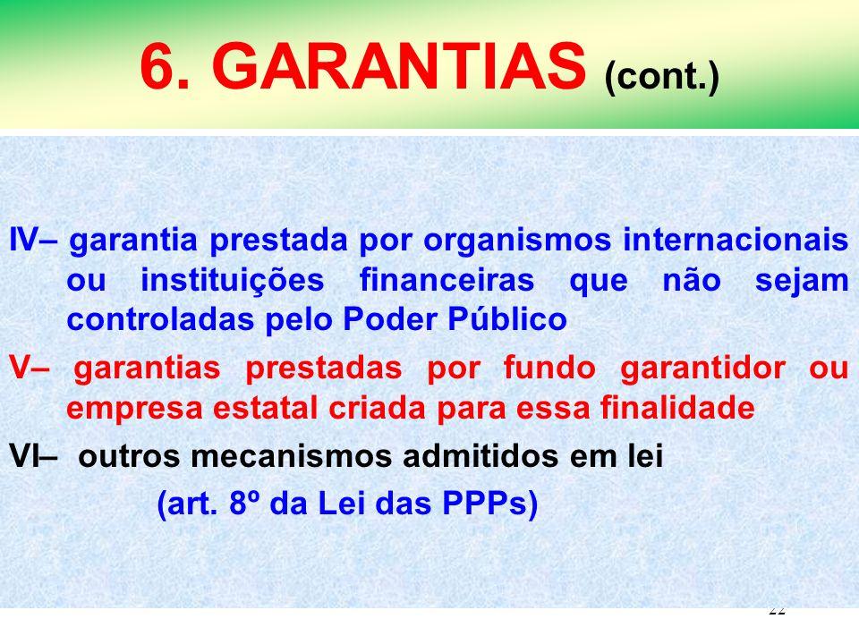 22 6. GARANTIAS (cont.) IV– garantia prestada por organismos internacionais ou instituições financeiras que não sejam controladas pelo Poder Público V
