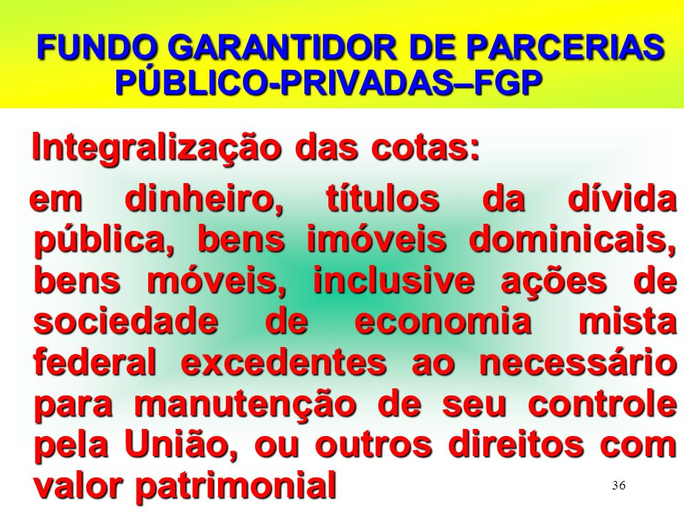 36 FUNDO GARANTIDOR DE PARCERIAS PÚBLICO-PRIVADAS–FGP FUNDO GARANTIDOR DE PARCERIAS PÚBLICO-PRIVADAS–FGP Integralização das cotas: Integralização das