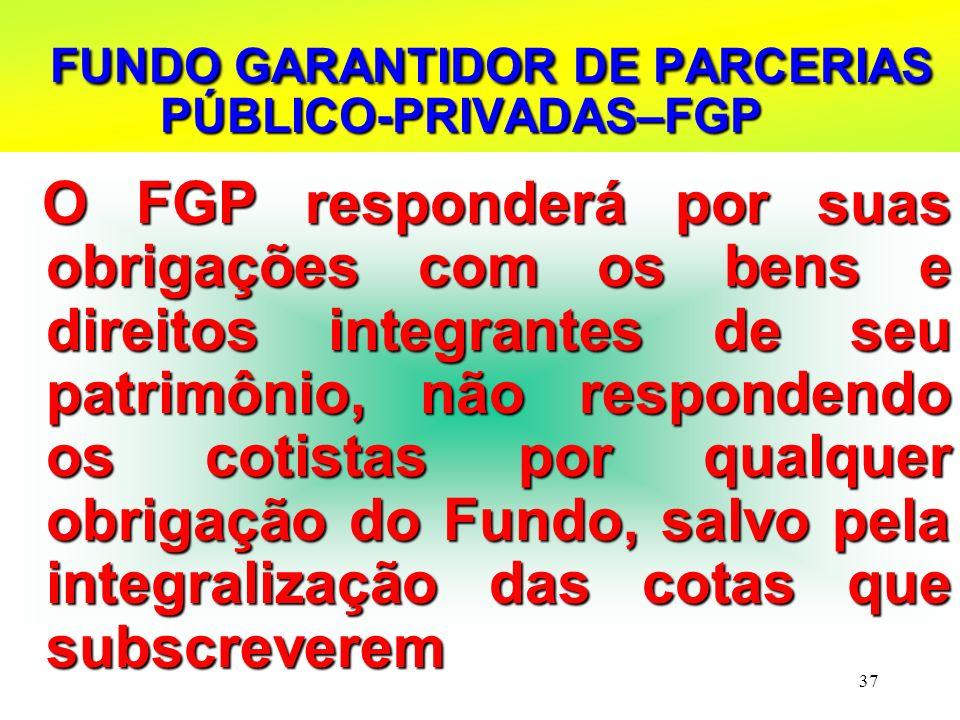 37 FUNDO GARANTIDOR DE PARCERIAS PÚBLICO-PRIVADAS–FGP FUNDO GARANTIDOR DE PARCERIAS PÚBLICO-PRIVADAS–FGP O FGP responderá por suas obrigações com os b