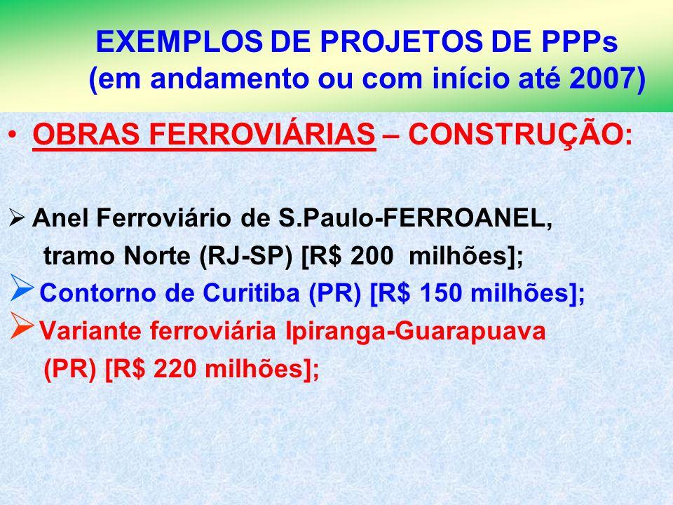 5 EXEMPLOS DE PROJETOS DE PPPs (em andamento ou com início até 2007) OBRAS FERROVIÁRIAS – CONSTRUÇÃO: Anel Ferroviário de S.Paulo-FERROANEL, tramo Nor