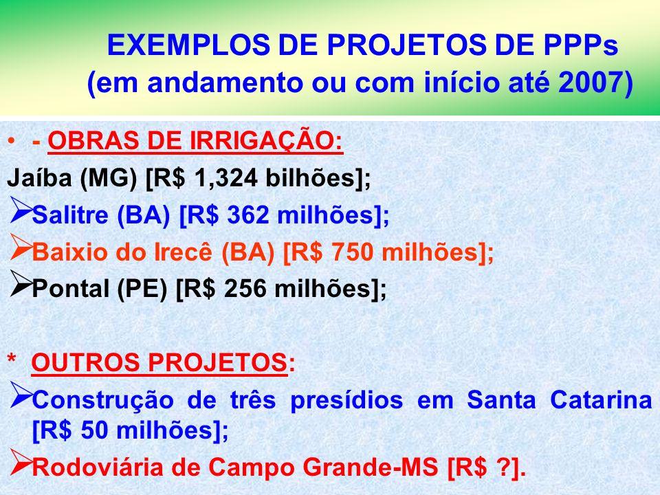9 EXEMPLOS DE PROJETOS DE PPPs (em andamento ou com início até 2007) - OBRAS DE IRRIGAÇÃO: Jaíba (MG) [R$ 1,324 bilhões]; Salitre (BA) [R$ 362 milhões