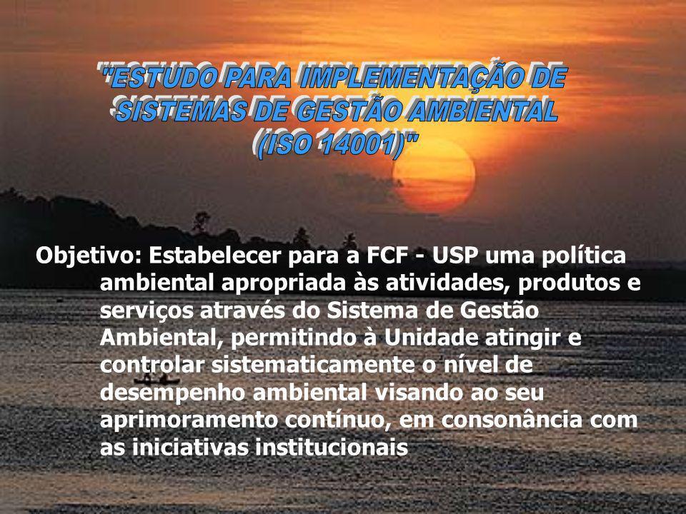 Objetivo: Estabelecer para a FCF - USP uma política ambiental apropriada às atividades, produtos e serviços através do Sistema de Gestão Ambiental, permitindo à Unidade atingir e controlar sistematicamente o nível de desempenho ambiental visando ao seu aprimoramento contínuo, em consonância com as iniciativas institucionais