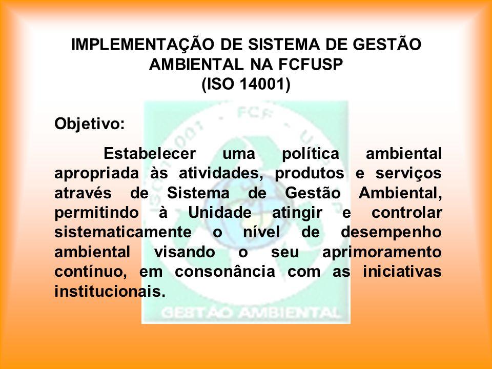IMPLEMENTAÇÃO DE SISTEMA DE GESTÃO AMBIENTAL NA FCFUSP (ISO 14001) Objetivo: Estabelecer uma política ambiental apropriada às atividades, produtos e s