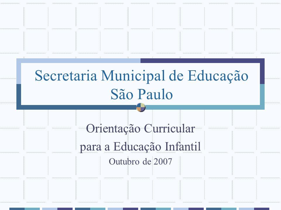Secretaria Municipal de Educação São Paulo Orientação Curricular para a Educação Infantil Outubro de 2007