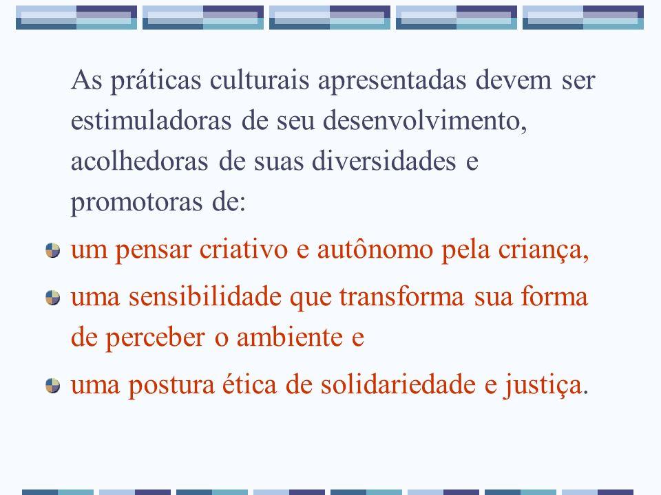 As práticas culturais apresentadas devem ser estimuladoras de seu desenvolvimento, acolhedoras de suas diversidades e promotoras de: um pensar criativ