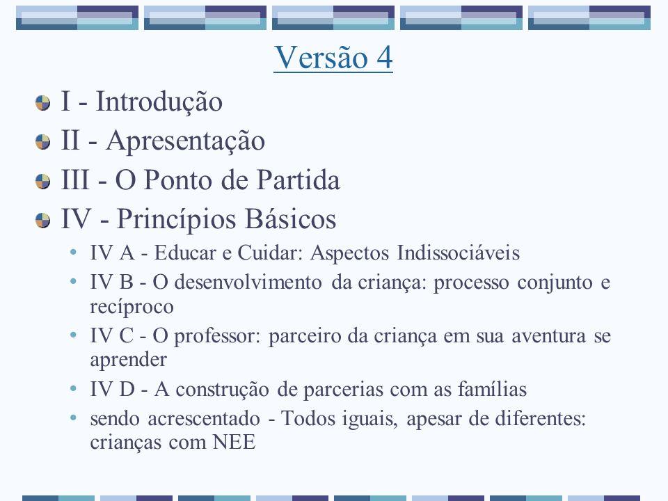 Versão 4 I - Introdução II - Apresentação III - O Ponto de Partida IV - Princípios Básicos IV A - Educar e Cuidar: Aspectos Indissociáveis IV B - O de