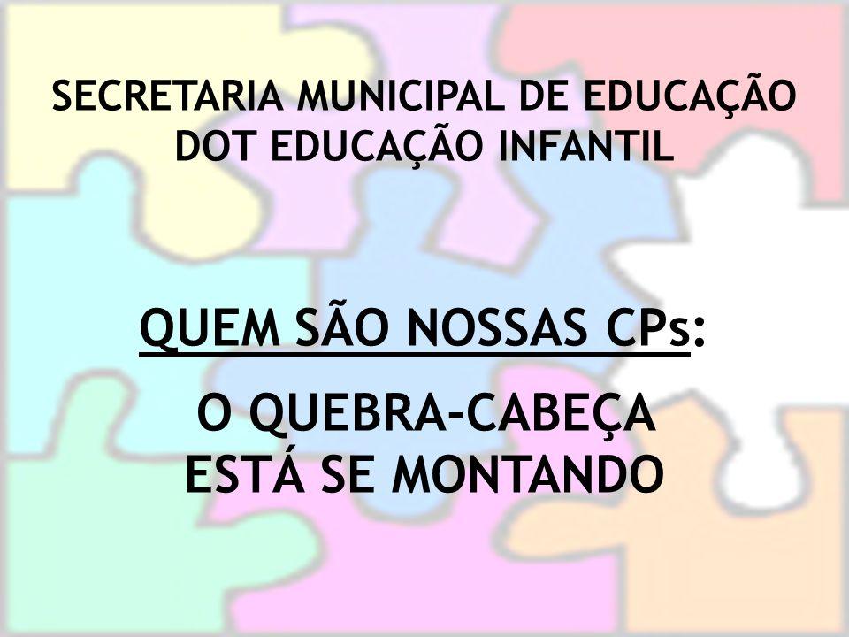 SECRETARIA MUNICIPAL DE EDUCAÇÃO DOT EDUCAÇÃO INFANTIL QUEM SÃO NOSSAS CPs: O QUEBRA-CABEÇA ESTÁ SE MONTANDO