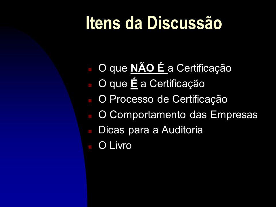 Itens da Discussão n O que NÃO É a Certificação n O que É a Certificação n O Processo de Certificação n O Comportamento das Empresas n Dicas para a Auditoria n O Livro