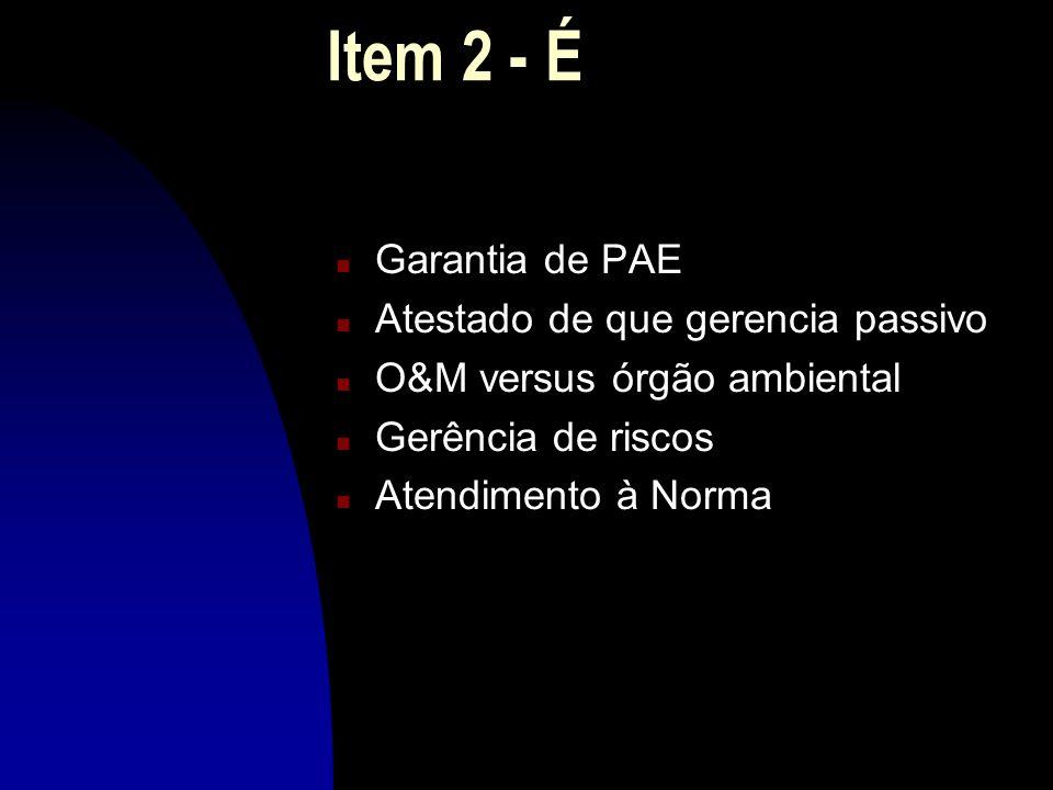 Item 2 - É n Garantia de PAE n Atestado de que gerencia passivo n O&M versus órgão ambiental n Gerência de riscos n Atendimento à Norma