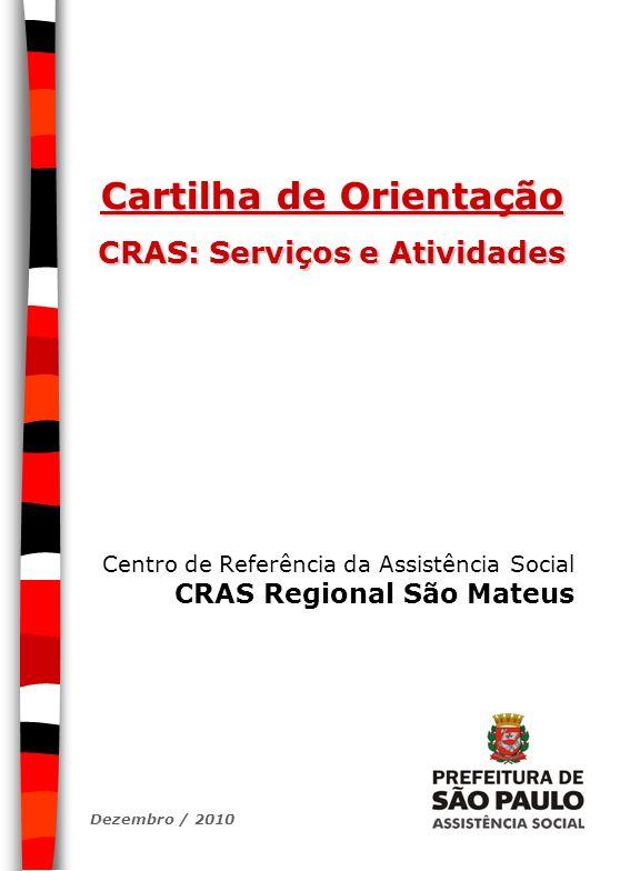 Cartilha de Orientação CRAS: Serviços e Atividades Centro de Referência da Assistência Social CRAS Regional São Mateus Dezembro / 2010