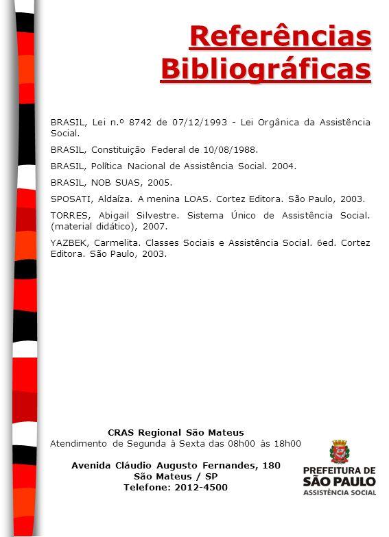 Referências Bibliográficas BRASIL, Lei n.º 8742 de 07/12/1993 - Lei Orgânica da Assistência Social. BRASIL, Constituição Federal de 10/08/1988. BRASIL