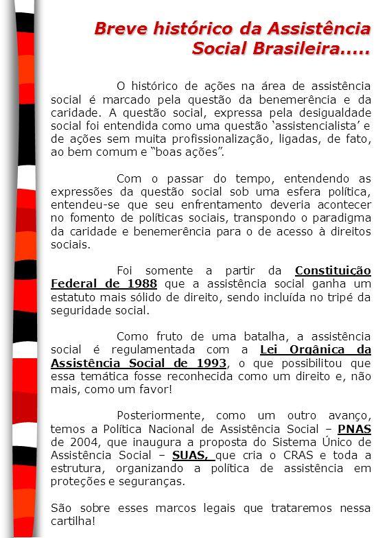 Breve histórico da Assistência Social Brasileira..... O histórico de ações na área de assistência social é marcado pela questão da benemerência e da c