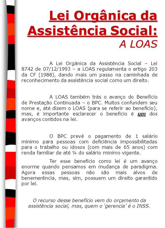 Lei Orgânica da Assistência Social: A LOAS A Lei Orgânica da Assistência Social – Lei 8742 de 07/12/1993 – a LOAS regulamenta o artigo 203 da CF (1988