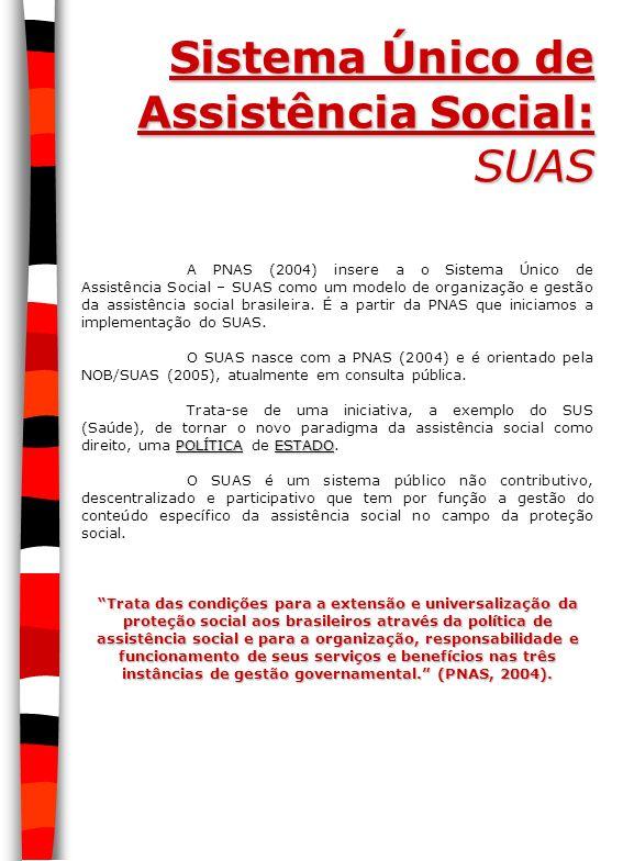Sistema Único de Assistência Social: SUAS A PNAS (2004) insere a o Sistema Único de Assistência Social – SUAS como um modelo de organização e gestão d