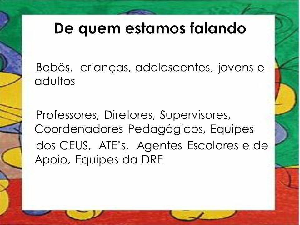 De quem estamos falando Bebês, crianças, adolescentes, jovens e adultos Professores, Diretores, Supervisores, Coordenadores Pedagógicos, Equipes dos C