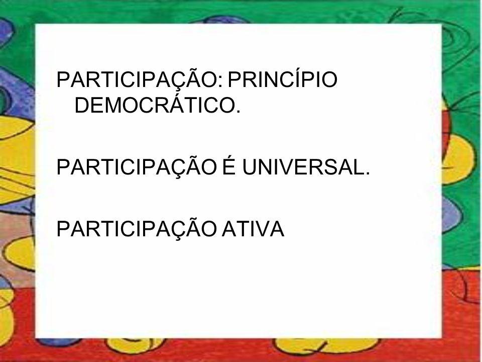 PARTICIPAÇÃO: PRINCÍPIO DEMOCRÁTICO. PARTICIPAÇÃO É UNIVERSAL. PARTICIPAÇÃO ATIVA