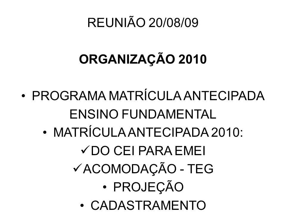REUNIÃO 20/08/09 ORGANIZAÇÃO 2010 PROGRAMA MATRÍCULA ANTECIPADA ENSINO FUNDAMENTAL MATRÍCULA ANTECIPADA 2010: DO CEI PARA EMEI ACOMODAÇÃO - TEG PROJEÇ