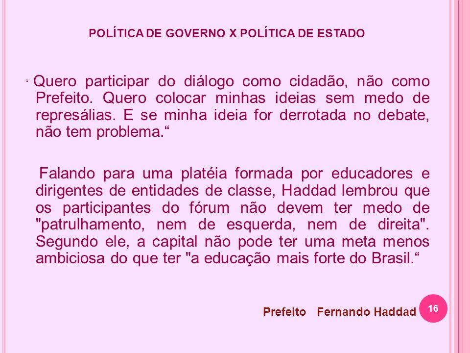 16 POLÍTICA DE GOVERNO X POLÍTICA DE ESTADO Quero participar do diálogo como cidadão, não como Prefeito. Quero colocar minhas ideias sem medo de repre