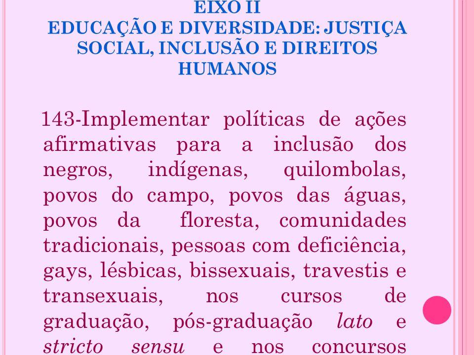 EIXO II EDUCAÇÃO E DIVERSIDADE: JUSTIÇA SOCIAL, INCLUSÃO E DIREITOS HUMANOS 143-Implementar políticas de ações afirmativas para a inclusão dos negros,