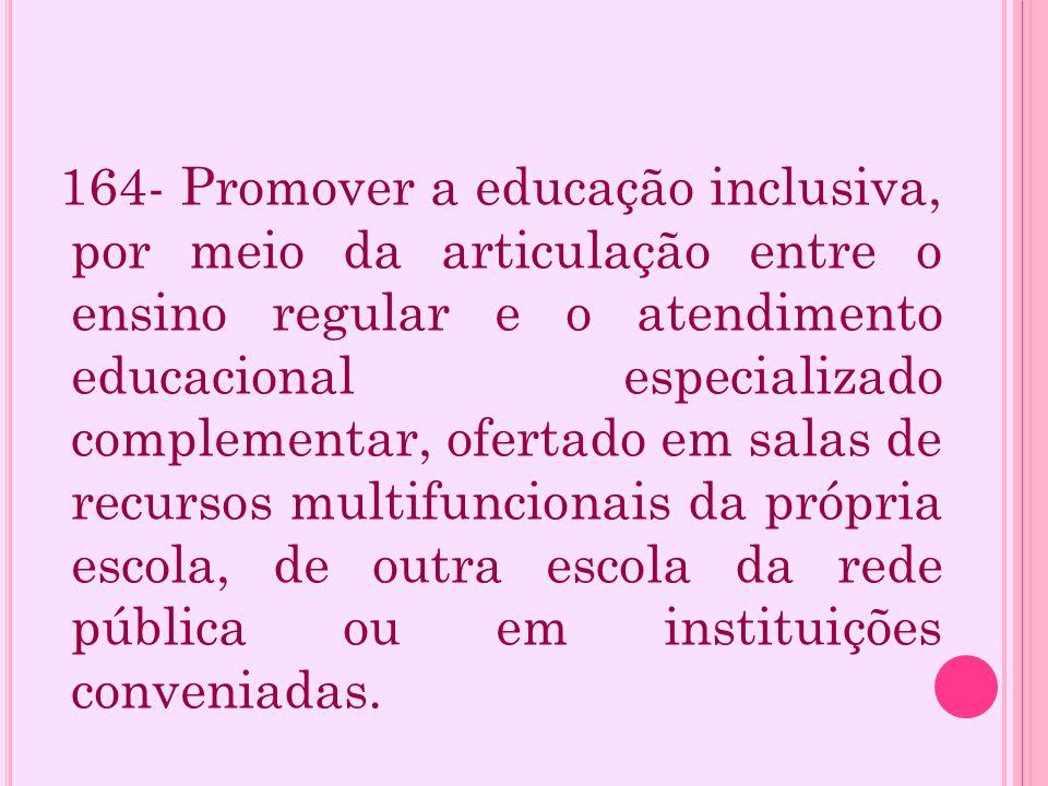 164- Promover a educação inclusiva, por meio da articulação entre o ensino regular e o atendimento educacional especializado complementar, ofertado em