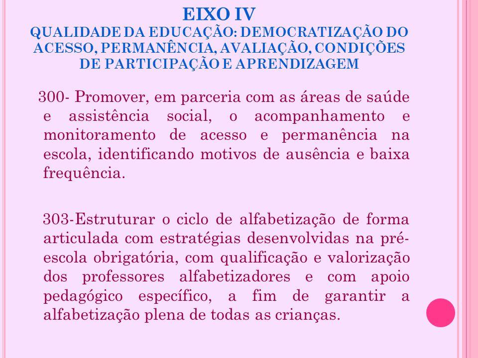 EIXO IV QUALIDADE DA EDUCAÇÃO: DEMOCRATIZAÇÃO DO ACESSO, PERMANÊNCIA, AVALIAÇÃO, CONDIÇÕES DE PARTICIPAÇÃO E APRENDIZAGEM 300- Promover, em parceria c