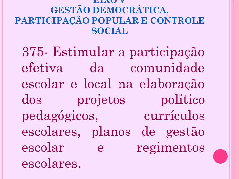 EIXO V GESTÃO DEMOCRÁTICA, PARTICIPAÇÃO POPULAR E CONTROLE SOCIAL 375- Estimular a participação efetiva da comunidade escolar e local na elaboração do