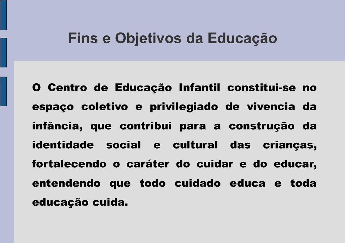 Fins e Objetivos da Educação O Centro de Educação Infantil constitui-se no espaço coletivo e privilegiado de vivencia da infância, que contribui para