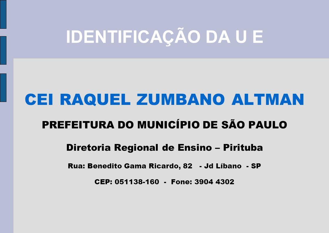 IDENTIFICAÇÃO DA U E CEI RAQUEL ZUMBANO ALTMAN PREFEITURA DO MUNICÍPIO DE SÃO PAULO Diretoria Regional de Ensino – Pirituba Rua: Benedito Gama Ricardo