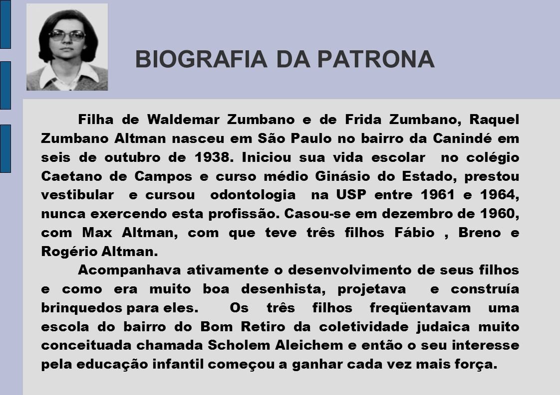 BIOGRAFIA DA PATRONA Filha de Waldemar Zumbano e de Frida Zumbano, Raquel Zumbano Altman nasceu em São Paulo no bairro da Canindé em seis de outubro d