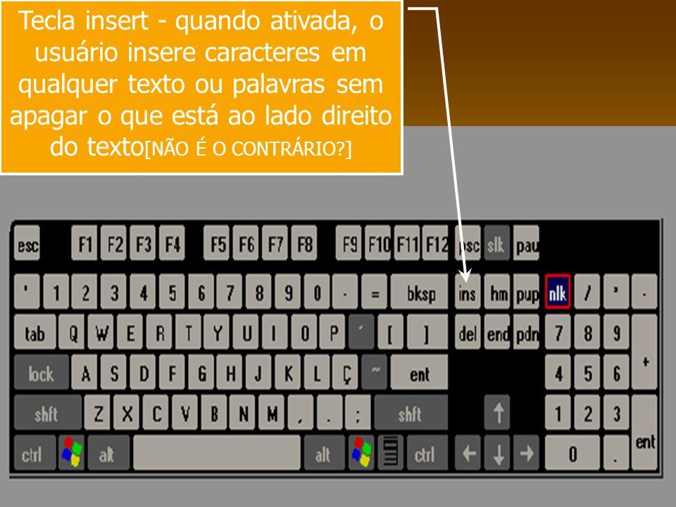 Tecla insert - quando ativada, o usuário insere caracteres em qualquer texto ou palavras sem apagar o que está ao lado direito do texto [NÃO É O CONTR
