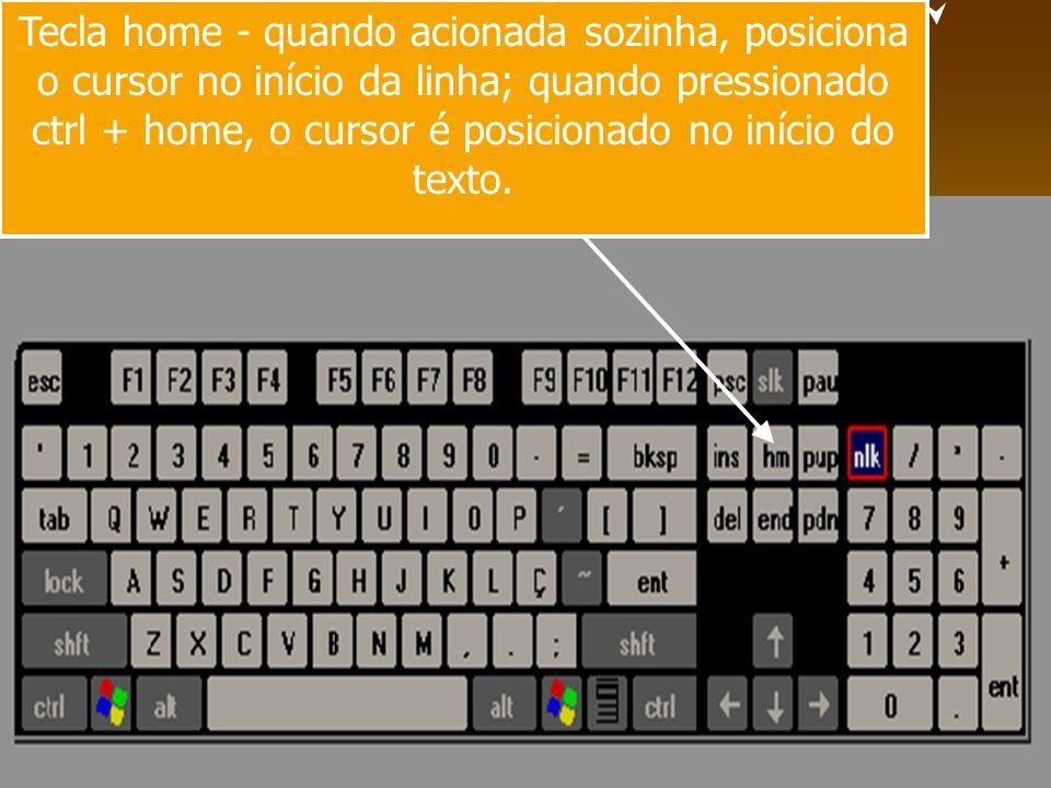 Tecla home - quando acionada sozinha, posiciona o cursor no início da linha; quando pressionado ctrl + home, o cursor é posicionado no início do texto