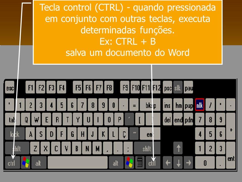 Tecla control (CTRL) - quando pressionada em conjunto com outras teclas, executa determinadas funções. Ex: CTRL + B salva um documento do Word