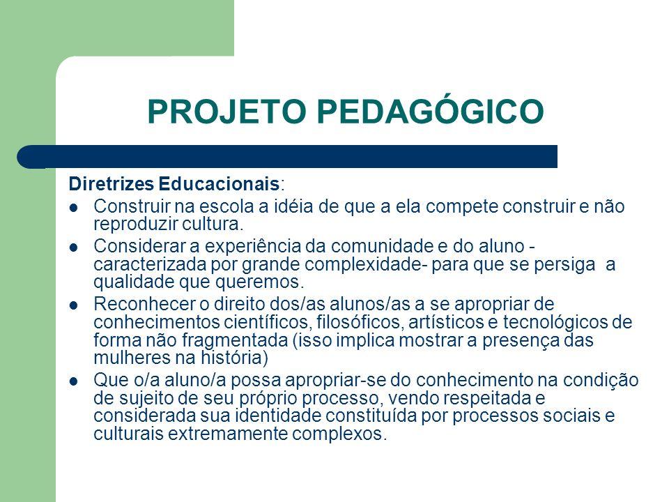 PROJETO PEDAGÓGICO Diretrizes Educacionais: Construir na escola a idéia de que a ela compete construir e não reproduzir cultura. Considerar a experiên