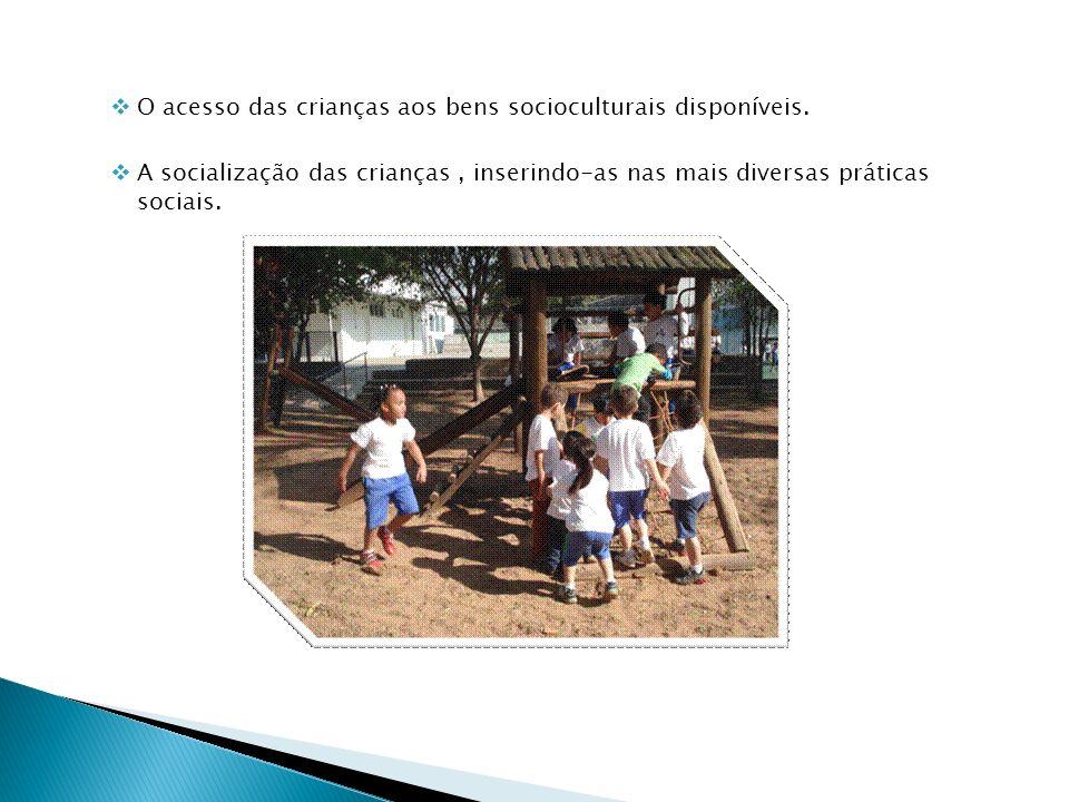 O acesso das crianças aos bens socioculturais disponíveis. A socialização das crianças, inserindo-as nas mais diversas práticas sociais.